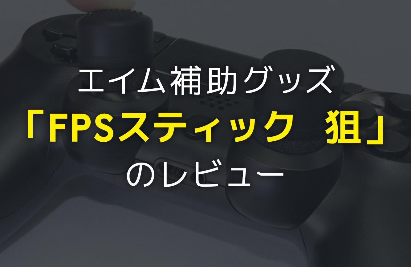 イメージ:PS4専用エイム補助グッズ「FPSスティック 狙」を1ヶ月使用したのでレビューする
